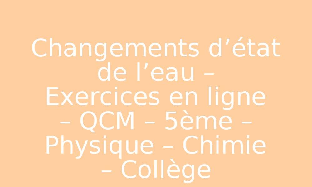 Changements d'état de l'eau - Exercices en ligne - QCM ...