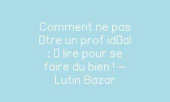 Image de Comment ne pas être un prof idéal : à lire pour se faire du bien ! - Lutin Bazar