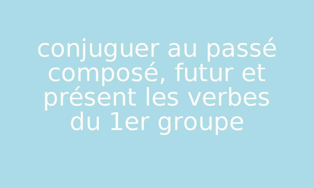 Conjuguer Au Passe Compose Futur Et Present Les Verbes Du 1er Groupe Par Edumoov Jenseigne Fr