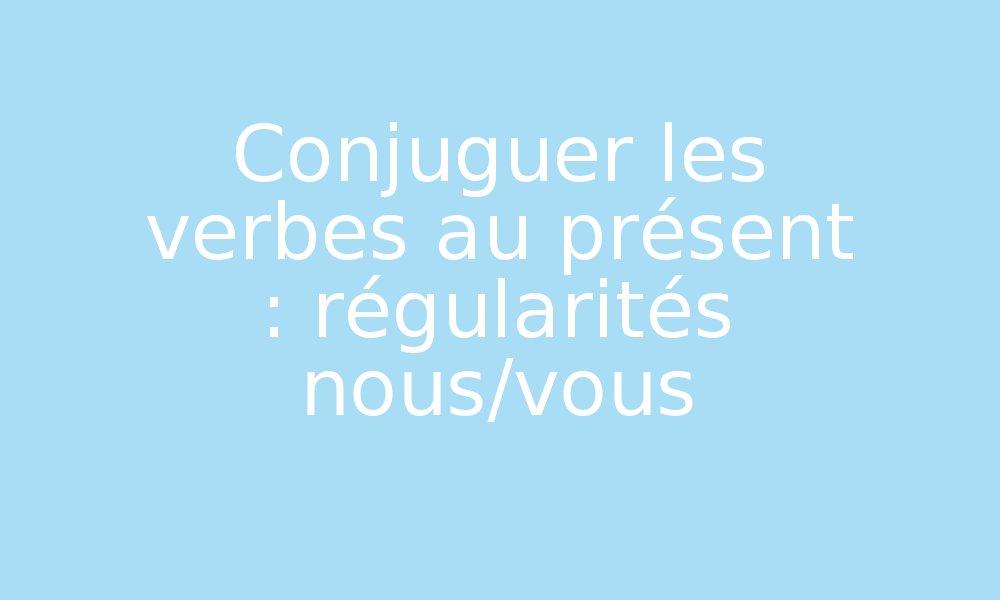 Conjuguer Les Verbes Au Present Regularites Nous Vous Par Edumoov Jenseigne Fr