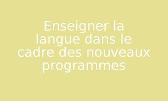 Image de Enseigner la langue dans le cadre des nouveaux programmes