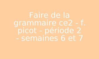 Image de Faire de la grammaire ce2 - f. picot - période 2 - semaines 6 et 7