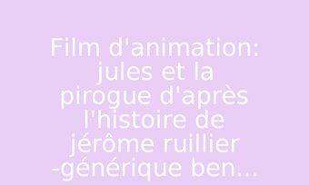 Image de Film d'animation: jules et la pirogue d'après l'histoire de jérôme ruillier -générique ben...