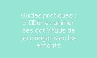 Image de Guides pratiques : créer et animer des activités de jardinage avec les enfants