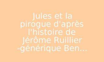 Image de Jules et la pirogue d'après l'histoire de Jérôme Ruillier -générique Ben...