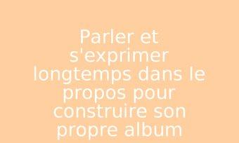 Image de Parler et s'exprimer longtemps dans le propos pour construire son propre album