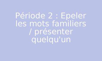 Image de Période 2 : Epeler les mots familiers / présenter quelqu'un