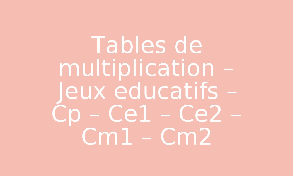 Tables de multiplication jeux educatifs cp ce1 ce2 for Table de multiplication jeux ce2