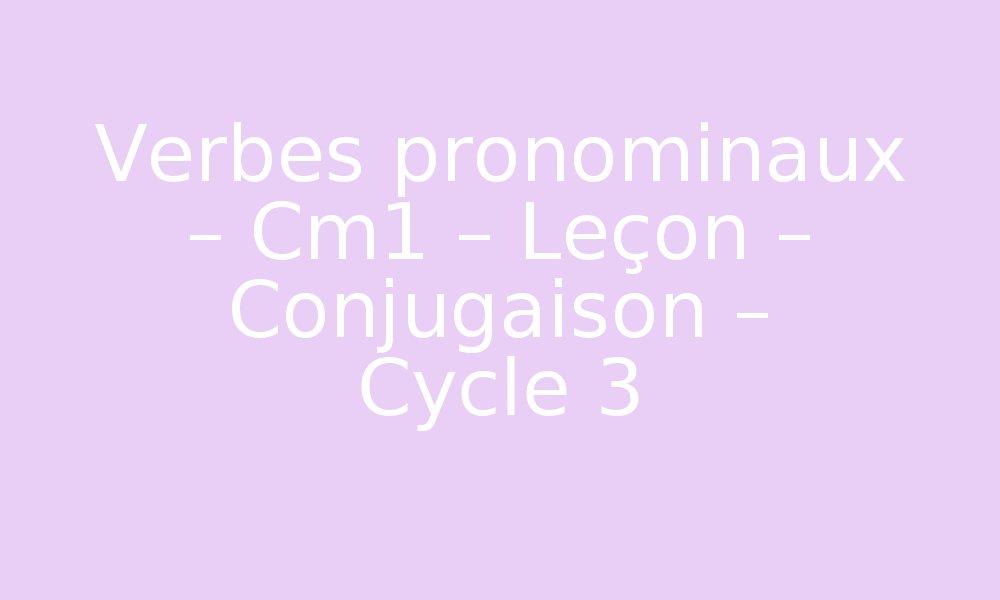 Verbes Pronominaux Cm1 Lecon Conjugaison Cycle 3 Par Pass Education Fr Jenseigne Fr